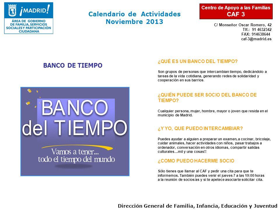 C/ Monseñor Oscar Romero, 42 Tlf.: 91 4632342 FAX: 914638644 caf-3@madrid.es Calendario de Actividades Noviembre 2013 Dirección General de Familia, Infancia, Educación y Juventud Centro de Apoyo a las Familias CAF 3 ¿QUÉ ES UN BANCO DEL TIEMPO.
