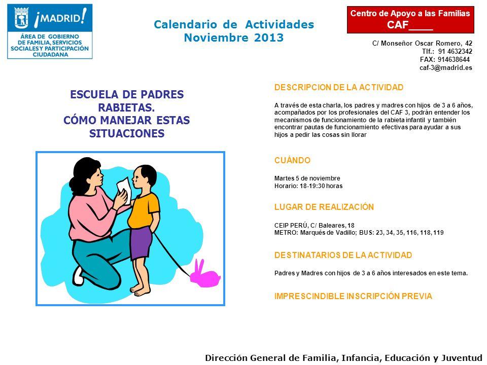 C/ Monseñor Oscar Romero, 42 Tlf.: 91 4632342 FAX: 914638644 caf-3@madrid.es Calendario de Actividades Noviembre 2013 Dirección General de Familia, Infancia, Educación y Juventud Centro de Apoyo a las Familias CAF____ DESCRIPCION DE LA ACTIVIDAD A través de esta charla, los padres y madres con hijos de 3 a 6 años, acompañados por los profesionales del CAF 3, podrán entender los mecanismos de funcionamiento de la rabieta infantil y también encontrar pautas de funcionamiento efectivas para ayudar a sus hijos a pedir las cosas sin llorar CUÁNDO Martes 5 de noviembre Horario: 18-19:30 horas LUGAR DE REALIZACIÓN CEIP PERÚ, C/ Baleares, 18 METRO: Marqués de Vadillo; BUS: 23, 34, 35, 116, 118, 119 DESTINATARIOS DE LA ACTIVIDAD Padres y Madres con hijos de 3 a 6 años interesados en este tema.