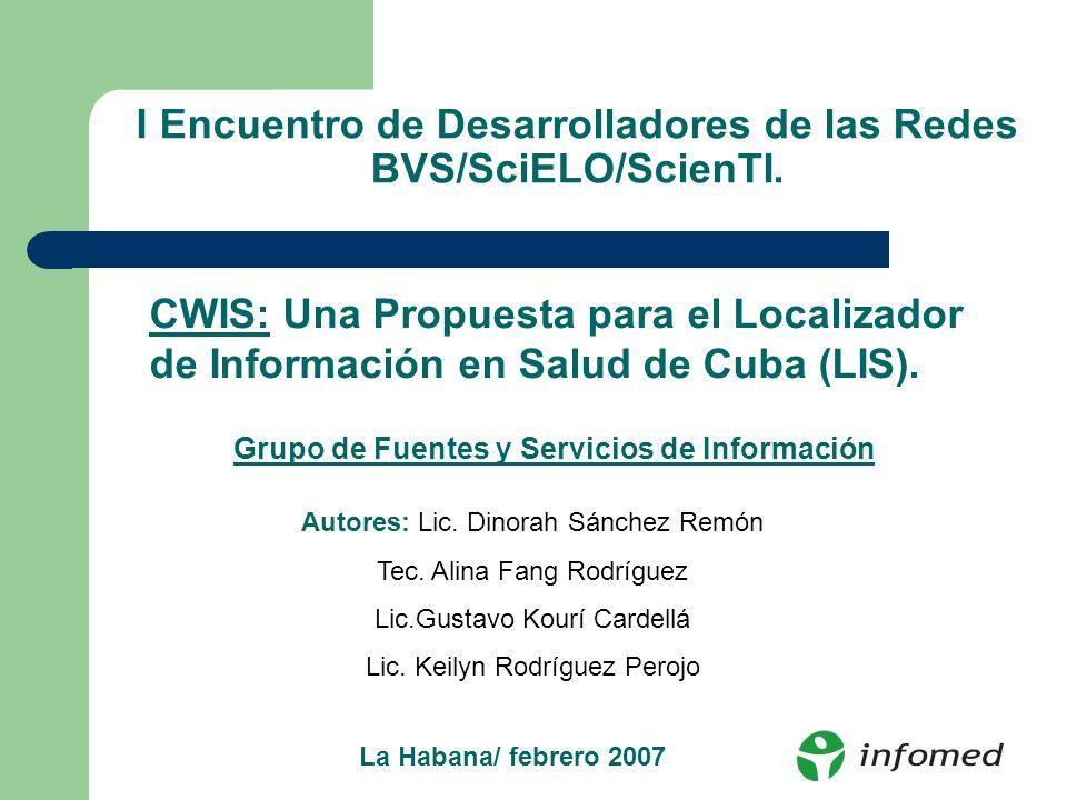 I Encuentro de Desarrolladores de las Redes BVS/SciELO/ScienTI. CWIS: Una Propuesta para el Localizador de Información en Salud de Cuba (LIS). Autores