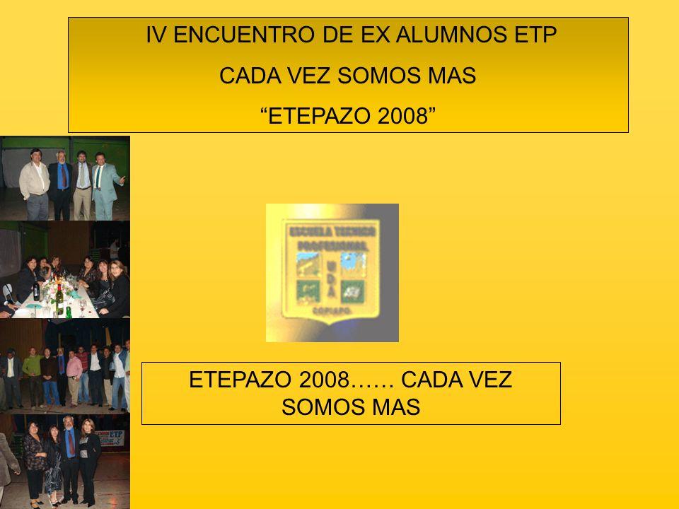 IV ENCUENTRO DE EX ALUMNOS ETP CADA VEZ SOMOS MAS ETEPAZO 2008 ETEPAZO 2008…… CADA VEZ SOMOS MAS