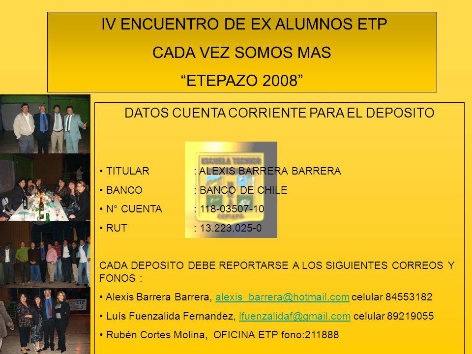 IV ENCUENTRO DE EX ALUMNOS ETP CADA VEZ SOMOS MAS ETEPAZO 2008 DATOS CUENTA CORRIENTE PARA EL DEPOSITO TITULAR: ALEXIS BARRERA BARRERA BANCO: BANCO DE CHILE N° CUENTA: 118-03507-10 RUT: 13.223.025-0 CADA DEPOSITO DEBE REPORTARSE A LOS SIGUIENTES CORREOS Y FONOS : Alexis Barrera Barrera, alexis_barrera@hotmail.com celular 84553182alexis_barrera@hotmail.com Luís Fuenzalida Fernandez, lfuenzalidaf@gmail.com celular 89219055lfuenzalidaf@gmail.com Rubén Cortes Molina, OFICINA ETP fono:211888