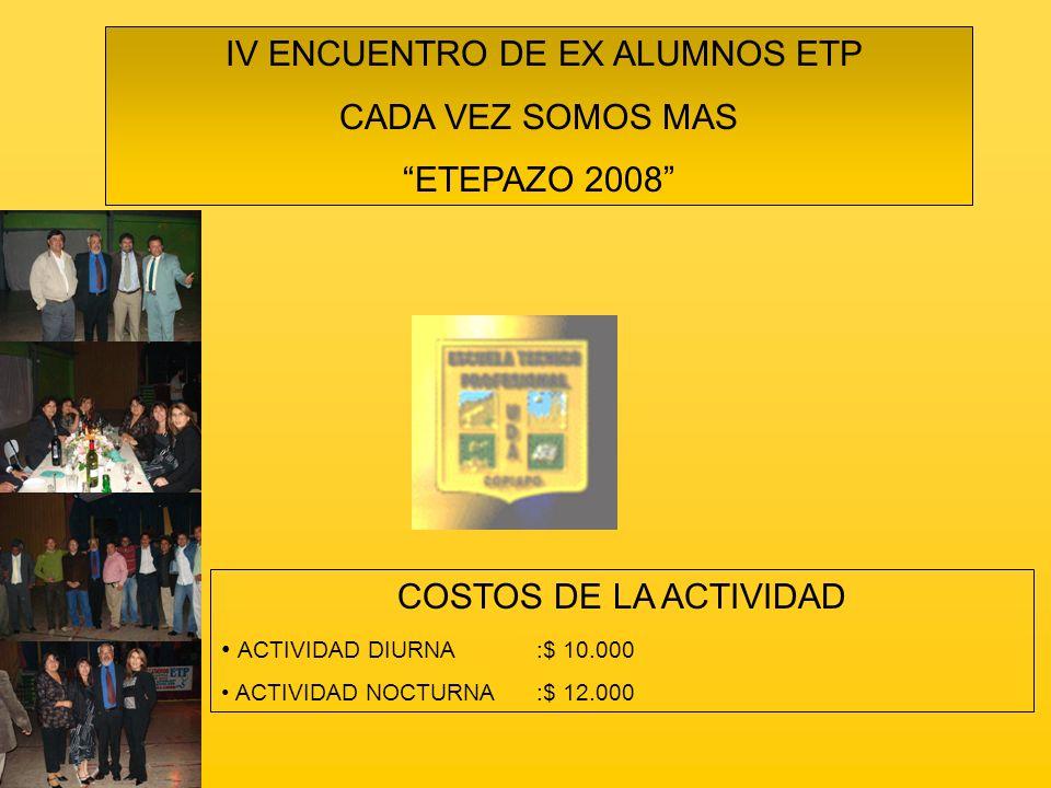 IV ENCUENTRO DE EX ALUMNOS ETP CADA VEZ SOMOS MAS ETEPAZO 2008 COSTOS DE LA ACTIVIDAD ACTIVIDAD DIURNA:$ 10.000 ACTIVIDAD NOCTURNA:$ 12.000