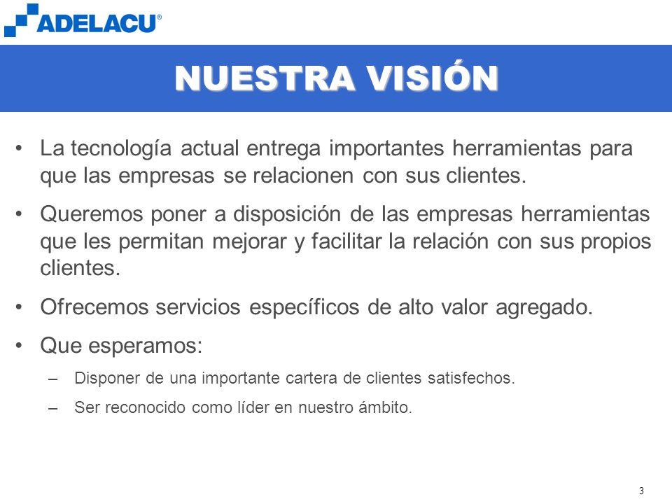 www.adelacu.com 3 NUESTRA VISIÓN La tecnología actual entrega importantes herramientas para que las empresas se relacionen con sus clientes. Queremos