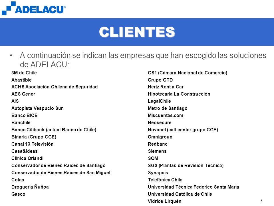 www.adelacu.com 8 CLIENTES A continuación se indican las empresas que han escogido las soluciones de ADELACU: 3M de Chile Abastible ACHS Asociación Chilena de Seguridad AES Gener AIS Autopista Vespucio Sur Banco BICE Banchile Banco Citibank (actual Banco de Chile) Binaria (Grupo CGE) Canal 13 Televisión Casa&Ideas Clínica Orlandi Conservador de Bienes Raíces de Santiago Conservador de Bienes Raíces de San Miguel Cotas Droguería Ñuñoa Gasco GS1 (Cámara Nacional de Comercio) Grupo GTD Hertz Rent a Car Hipotecaria La Construcción LegalChile Metro de Santiago Miscuentas.com Neosecure Novanet (call center grupo CGE) Omnigroup Redbanc Siemens SQM SGS (Plantas de Revisión Técnica) Synapsis Telefónica Chile Universidad Técnica Federico Santa María Universidad Católica de Chile Vidrios Lirquén