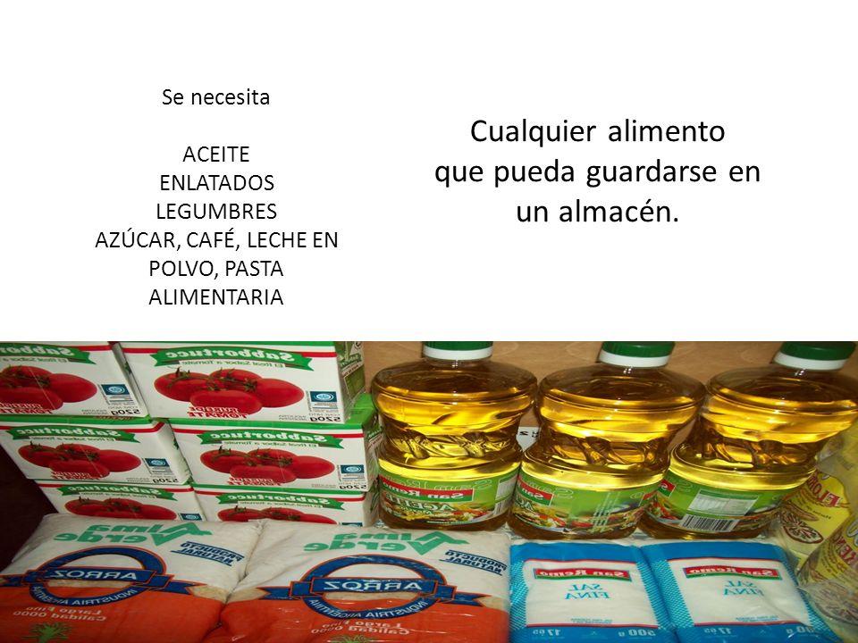 Se necesita ACEITE ENLATADOS LEGUMBRES AZÚCAR, CAFÉ, LECHE EN POLVO, PASTA ALIMENTARIA Cualquier alimento que pueda guardarse en un almacén.