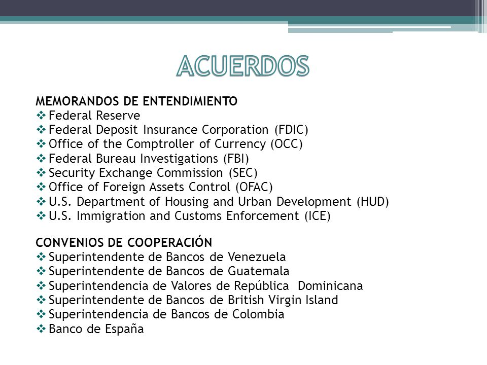 MEMORANDOS DE ENTENDIMIENTO Federal Reserve Federal Deposit Insurance Corporation (FDIC) Office of the Comptroller of Currency (OCC) Federal Bureau Investigations (FBI) Security Exchange Commission (SEC) Office of Foreign Assets Control (OFAC) U.S.