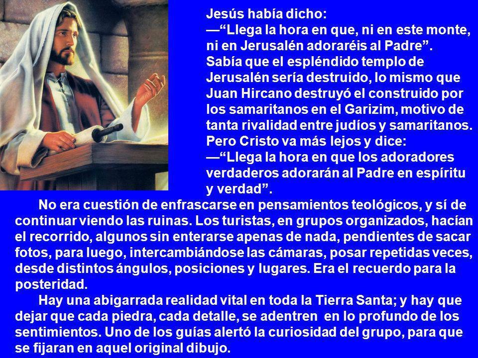 Jesús había dicho: Llega la hora en que, ni en este monte, ni en Jerusalén adoraréis al Padre.