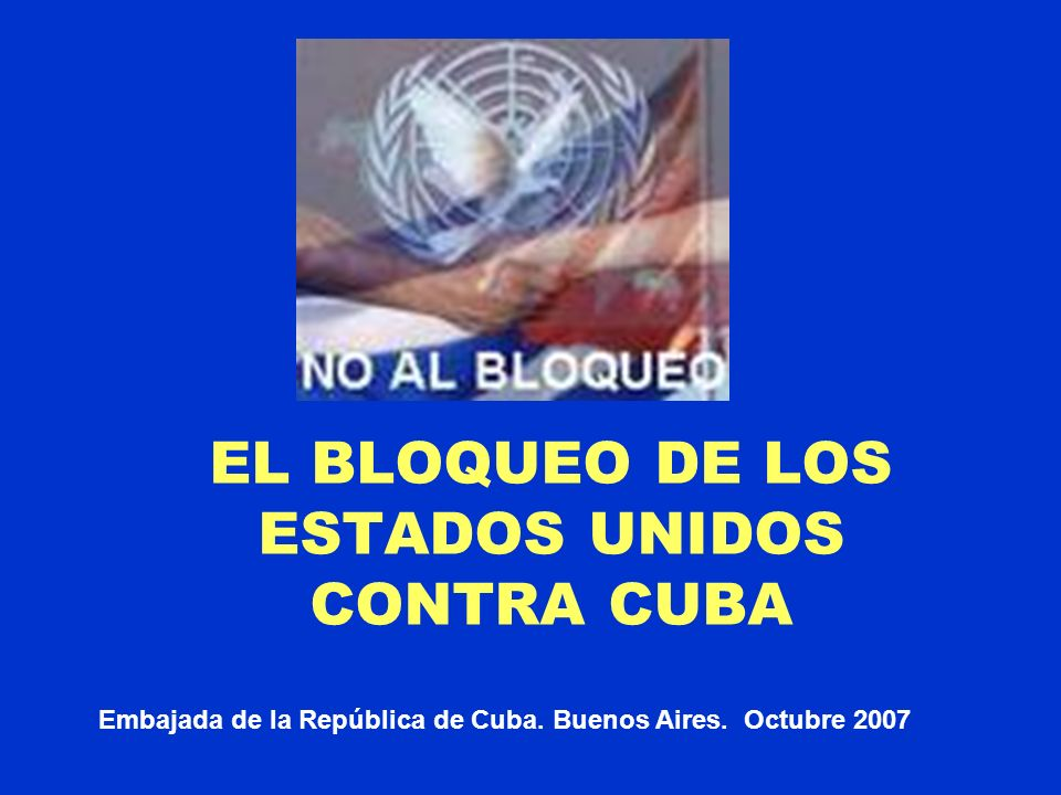 EL BLOQUEO DE LOS ESTADOS UNIDOS CONTRA CUBA Embajada de la República de Cuba. Buenos Aires. Octubre 2007