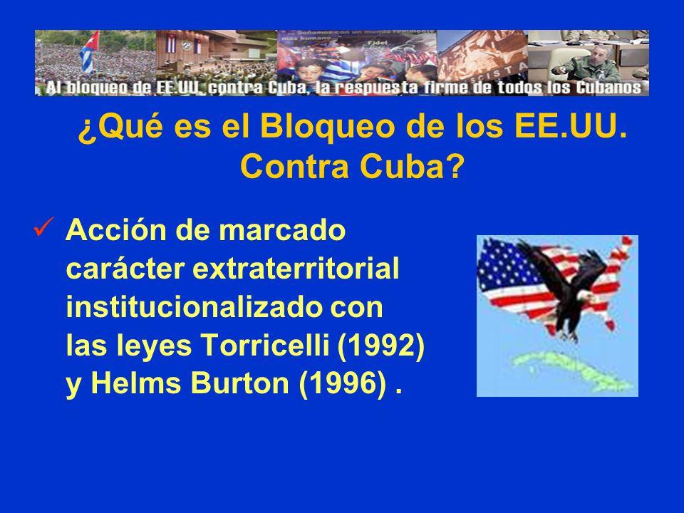 Acción de marcado carácter extraterritorial institucionalizado con las leyes Torricelli (1992) y Helms Burton (1996). ¿Qué es el Bloqueo de los EE.UU.
