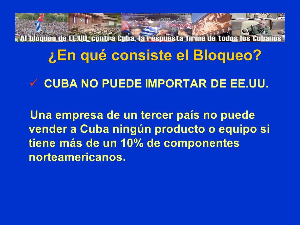 CUBA NO PUEDE IMPORTAR DE EE.UU. Una empresa de un tercer país no puede vender a Cuba ningún producto o equipo si tiene más de un 10% de componentes n