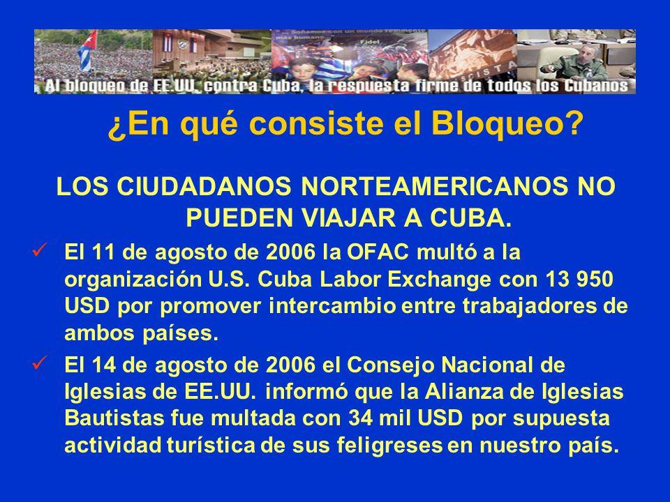 LOS CIUDADANOS NORTEAMERICANOS NO PUEDEN VIAJAR A CUBA. El 11 de agosto de 2006 la OFAC multó a la organización U.S. Cuba Labor Exchange con 13 950 US