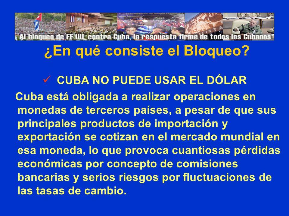 CUBA NO PUEDE USAR EL DÓLAR Cuba está obligada a realizar operaciones en monedas de terceros países, a pesar de que sus principales productos de importación y exportación se cotizan en el mercado mundial en esa moneda, lo que provoca cuantiosas pérdidas económicas por concepto de comisiones bancarias y serios riesgos por fluctuaciones de las tasas de cambio.