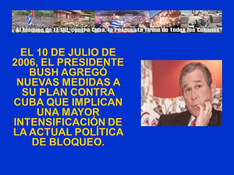 EL 10 DE JULIO DE 2006, EL PRESIDENTE BUSH AGREGÓ NUEVAS MEDIDAS A SU PLAN CONTRA CUBA QUE IMPLICAN UNA MAYOR INTENSIFICACIÓN DE LA ACTUAL POLÍTICA DE