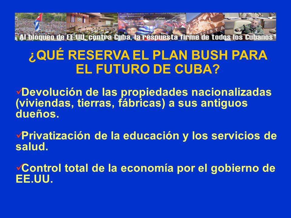 ¿QUÉ RESERVA EL PLAN BUSH PARA EL FUTURO DE CUBA? Devolución de las propiedades nacionalizadas (viviendas, tierras, fábricas) a sus antiguos dueños. P