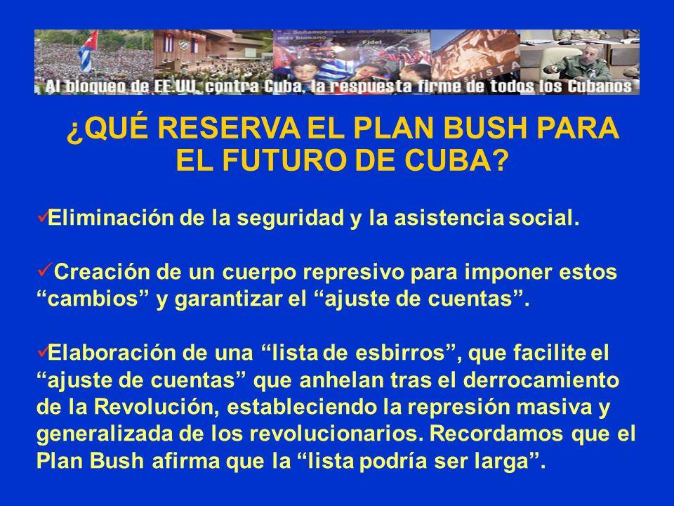 ¿QUÉ RESERVA EL PLAN BUSH PARA EL FUTURO DE CUBA? Eliminación de la seguridad y la asistencia social. Creación de un cuerpo represivo para imponer est