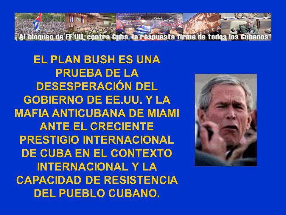 EL PLAN BUSH ES UNA PRUEBA DE LA DESESPERACIÓN DEL GOBIERNO DE EE.UU. Y LA MAFIA ANTICUBANA DE MIAMI ANTE EL CRECIENTE PRESTIGIO INTERNACIONAL DE CUBA