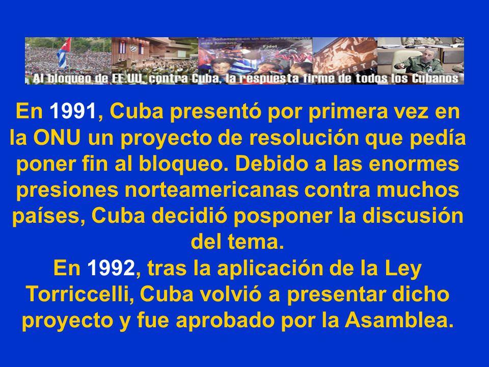 En 1991, Cuba presentó por primera vez en la ONU un proyecto de resolución que pedía poner fin al bloqueo. Debido a las enormes presiones norteamerica