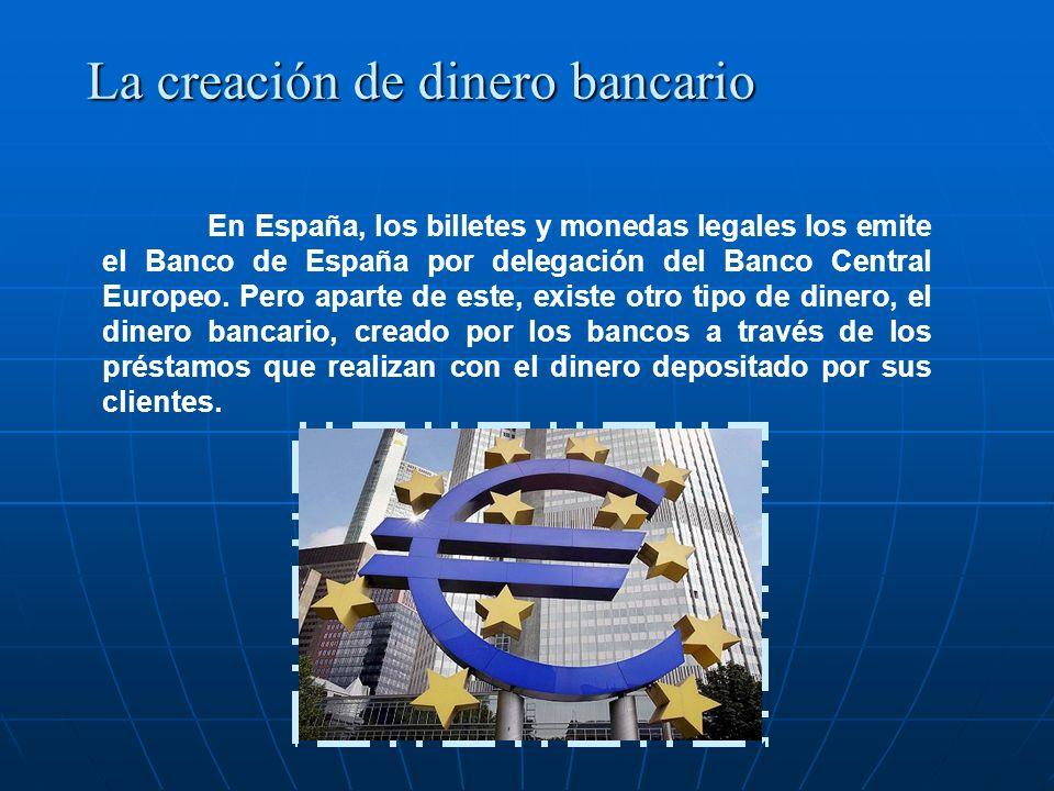 La creación de dinero bancario En España, los billetes y monedas legales los emite el Banco de España por delegación del Banco Central Europeo. Pero a