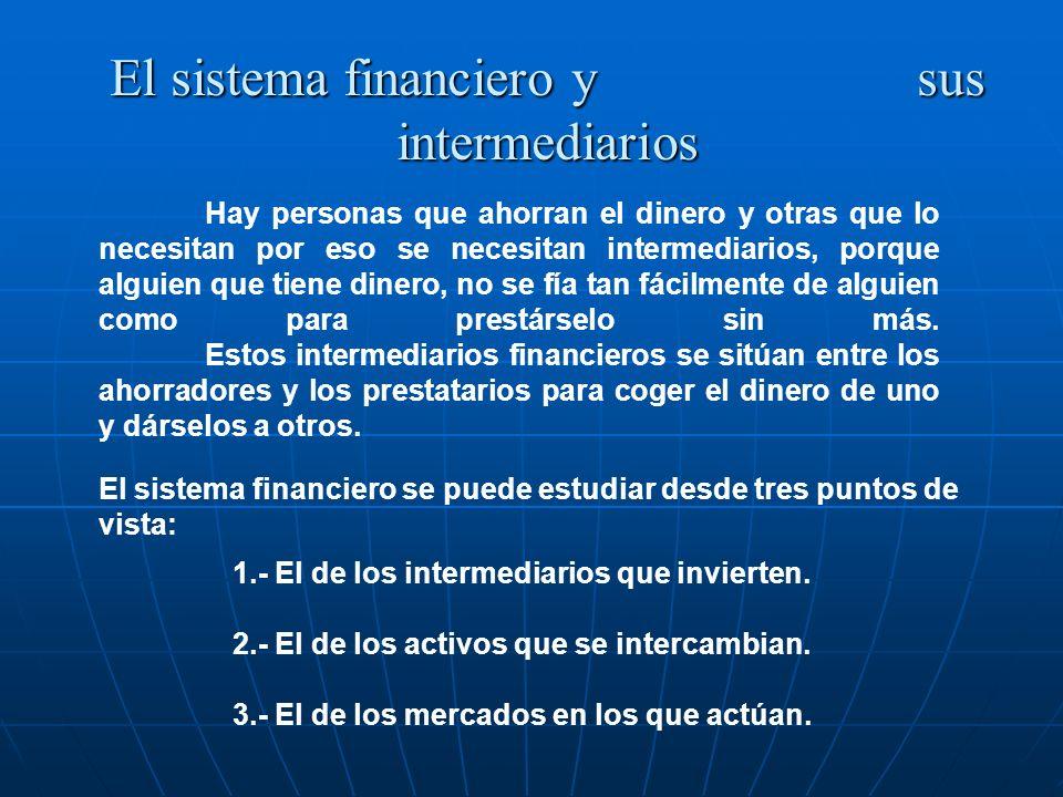 El sistema financiero y sus intermediarios Hay personas que ahorran el dinero y otras que lo necesitan por eso se necesitan intermediarios, porque alg