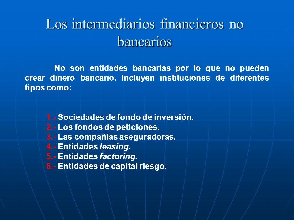 Los intermediarios financieros no bancarios No son entidades bancarias por lo que no pueden crear dinero bancario. Incluyen instituciones de diferente
