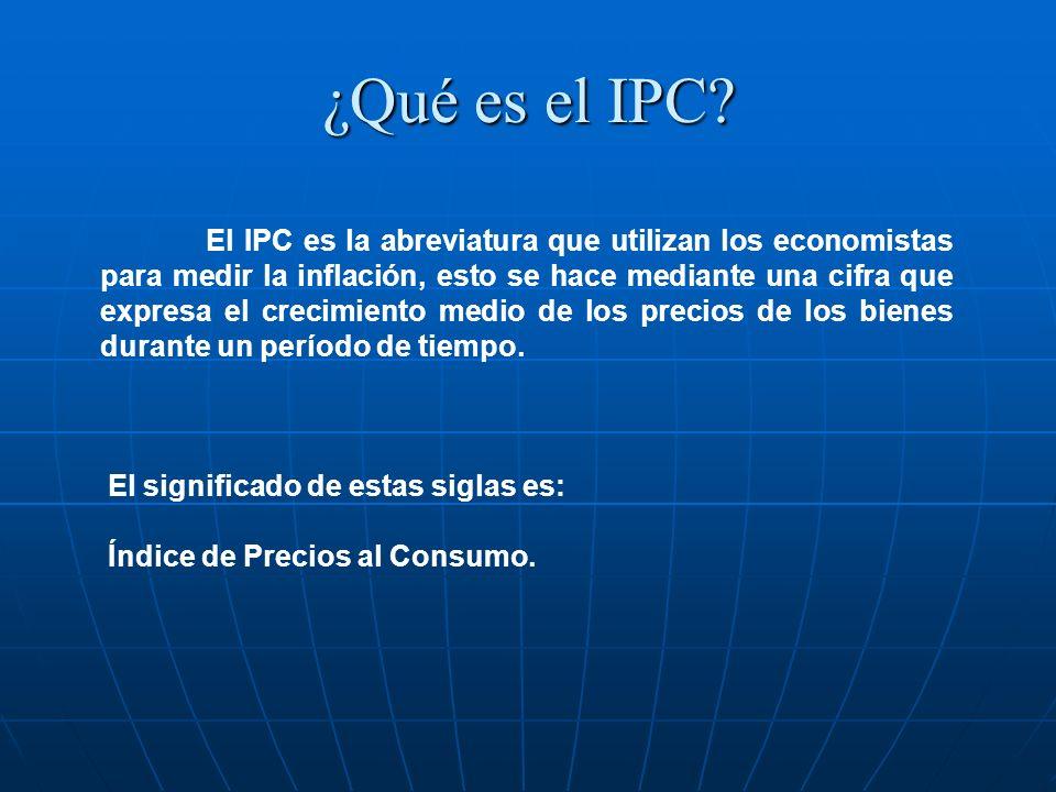 ¿Qué es el IPC? El IPC es la abreviatura que utilizan los economistas para medir la inflación, esto se hace mediante una cifra que expresa el crecimie