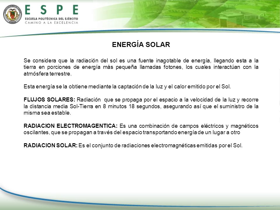 ENERGÍA SOLAR Se considera que la radiación del sol es una fuente inagotable de energía, llegando esta a la tierra en porciones de energía más pequeña