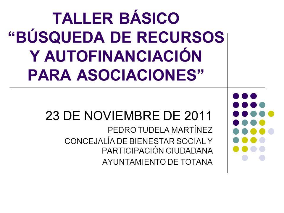 TALLER BÁSICO BÚSQUEDA DE RECURSOS Y AUTOFINANCIACIÓN PARA ASOCIACIONES 23 DE NOVIEMBRE DE 2011 PEDRO TUDELA MARTÍNEZ CONCEJALÍA DE BIENESTAR SOCIAL Y