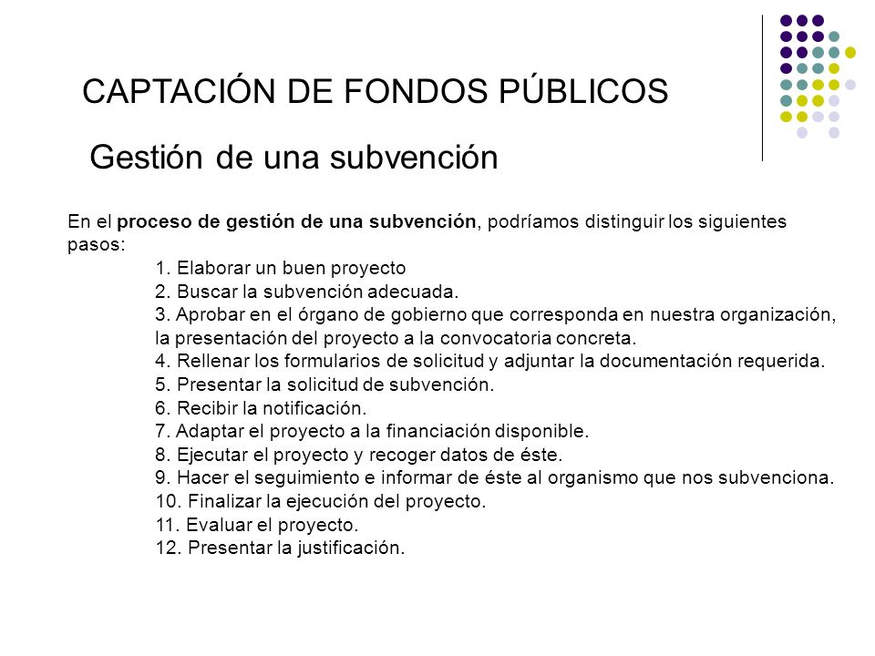 En el proceso de gestión de una subvención, podríamos distinguir los siguientes pasos: 1. Elaborar un buen proyecto 2. Buscar la subvención adecuada.