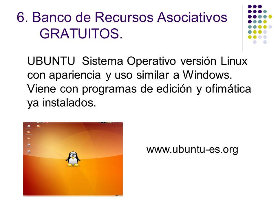 6. Banco de Recursos Asociativos GRATUITOS. UBUNTU Sistema Operativo versión Linux con apariencia y uso similar a Windows. Viene con programas de edic