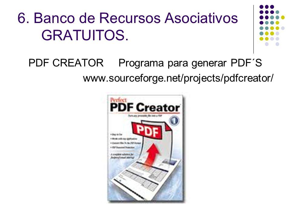 6. Banco de Recursos Asociativos GRATUITOS. PDF CREATOR Programa para generar PDF´S www.sourceforge.net/projects/pdfcreator/