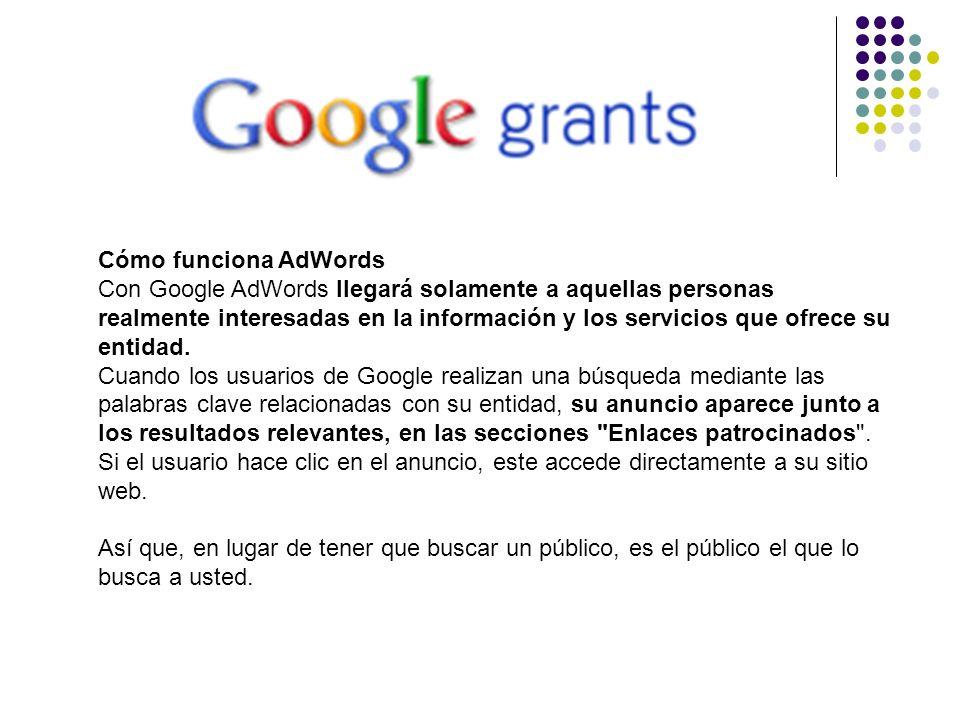 Cómo funciona AdWords Con Google AdWords llegará solamente a aquellas personas realmente interesadas en la información y los servicios que ofrece su e