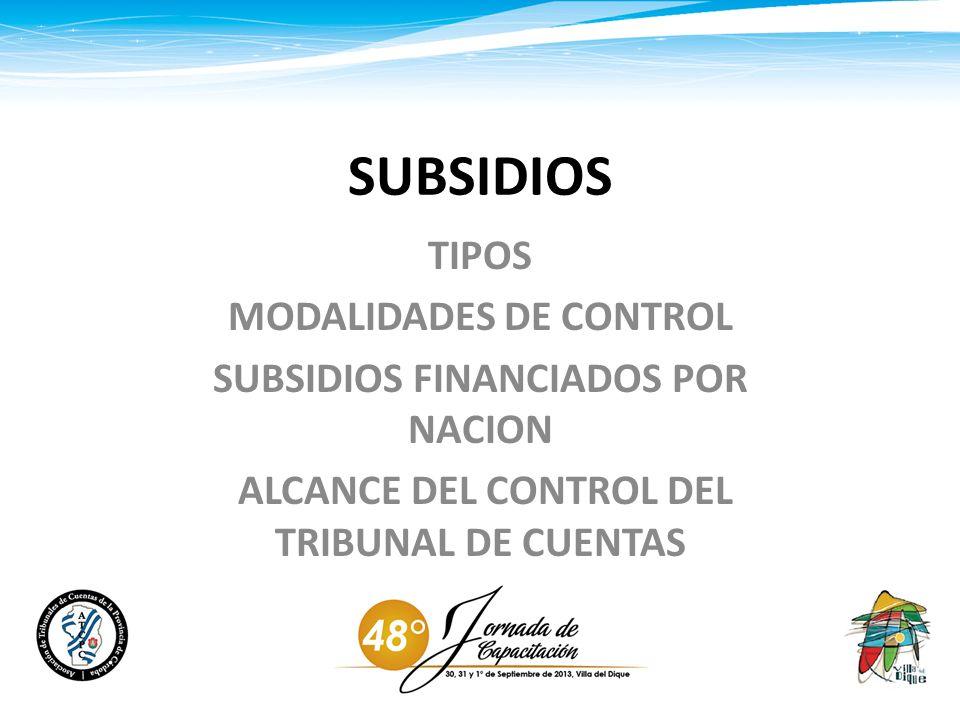 SUBSIDIOS TIPOS MODALIDADES DE CONTROL SUBSIDIOS FINANCIADOS POR NACION ALCANCE DEL CONTROL DEL TRIBUNAL DE CUENTAS