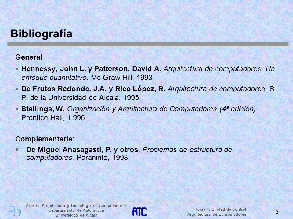 Área de Arquitectura y Tecnología de Computadores Departamento de Automática Universidad de Alcalá 3 Tema 4: Unidad de Control Arquitectura de Computadores Operaciones elementales (I) La unidad de control tiene como función básica la ejecución de la secuencia siguiente: Tomar la instrucción apuntada por el contador de programa de la memoria principal (fase de fetch) Decodificar la instrucción leída Ejecutar la instrucción Actualizar debidamente el contador de programa