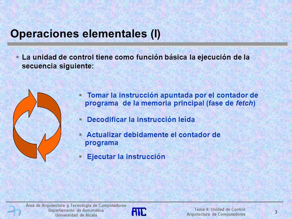 Área de Arquitectura y Tecnología de Computadores Departamento de Automática Universidad de Alcalá 4 Tema 4: Unidad de Control Arquitectura de Computadores Operaciones elementales (II) La ejecución de cada instrucción requiere realizar una serie de pequeños pasos mediante señales de control; estos pasos se llaman operaciones elementales Las operaciones elementales que puede realizar todo sistema computador se clasifican en los grupos siguientes: Operaciones de transferencia Mover información de un elemento de almacenamiento a otro Operaciones de proceso La información origen pasa a través de un operador Todas las operaciones elementales, ya sean de transferencia o de proceso comienzan en un elemento de almacenamiento y terminan en otro