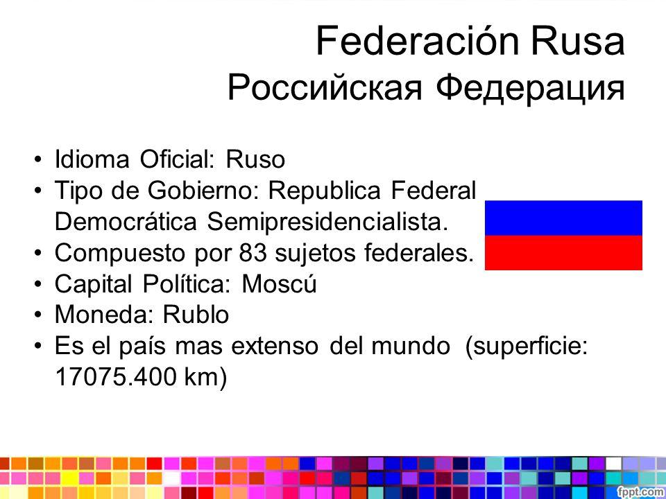 Federación Rusa Российская Федерация Idioma Oficial: Ruso Tipo de Gobierno: Republica Federal Democrática Semipresidencialista. Compuesto por 83 sujet