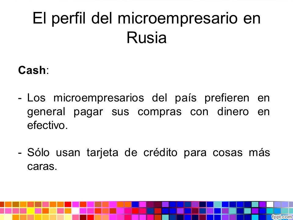 El perfil del microempresario en Rusia Cash: -Los microempresarios del país prefieren en general pagar sus compras con dinero en efectivo. -Sólo usan