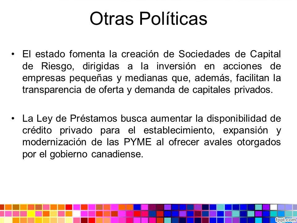 Otras Políticas El estado fomenta la creación de Sociedades de Capital de Riesgo, dirigidas a la inversión en acciones de empresas pequeñas y medianas