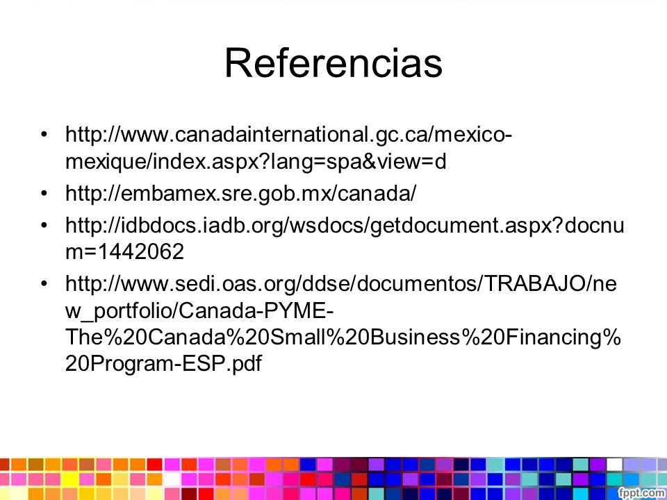 Referencias http://www.canadainternational.gc.ca/mexico- mexique/index.aspx?lang=spa&view=d http://embamex.sre.gob.mx/canada/ http://idbdocs.iadb.org/wsdocs/getdocument.aspx?docnu m=1442062 http://www.sedi.oas.org/ddse/documentos/TRABAJO/ne w_portfolio/Canada-PYME- The%20Canada%20Small%20Business%20Financing% 20Program-ESP.pdf