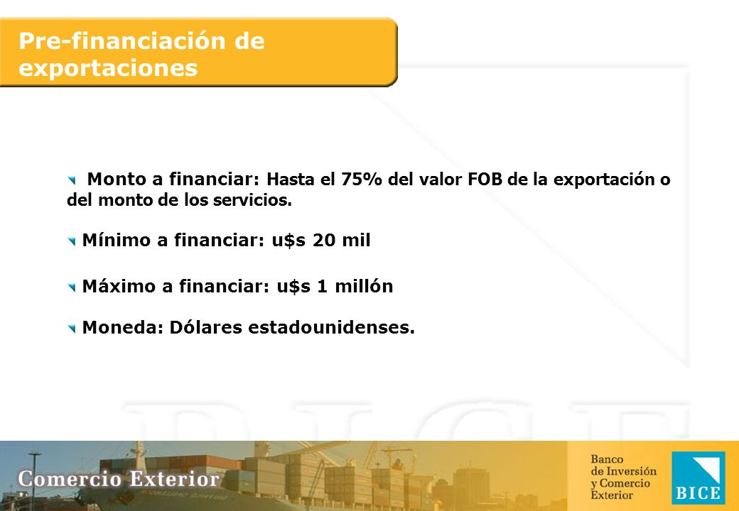 Pre-financiación de exportaciones Monto a financiar: Hasta el 75% del valor FOB de la exportación o del monto de los servicios. Mínimo a financiar: u$