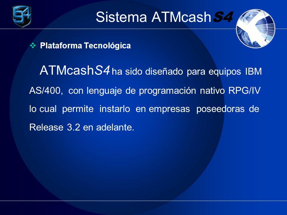 Sistema ATMcash S4 Plataforma Tecnológica ATMcashS4 ha sido diseñado para equipos IBM AS/400, con lenguaje de programación nativo RPG/IV lo cual permite instarlo en empresas poseedoras de Release 3.2 en adelante.