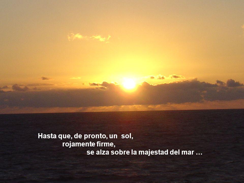 Hasta que, de pronto, un sol, rojamente firme, se alza sobre la majestad del mar …