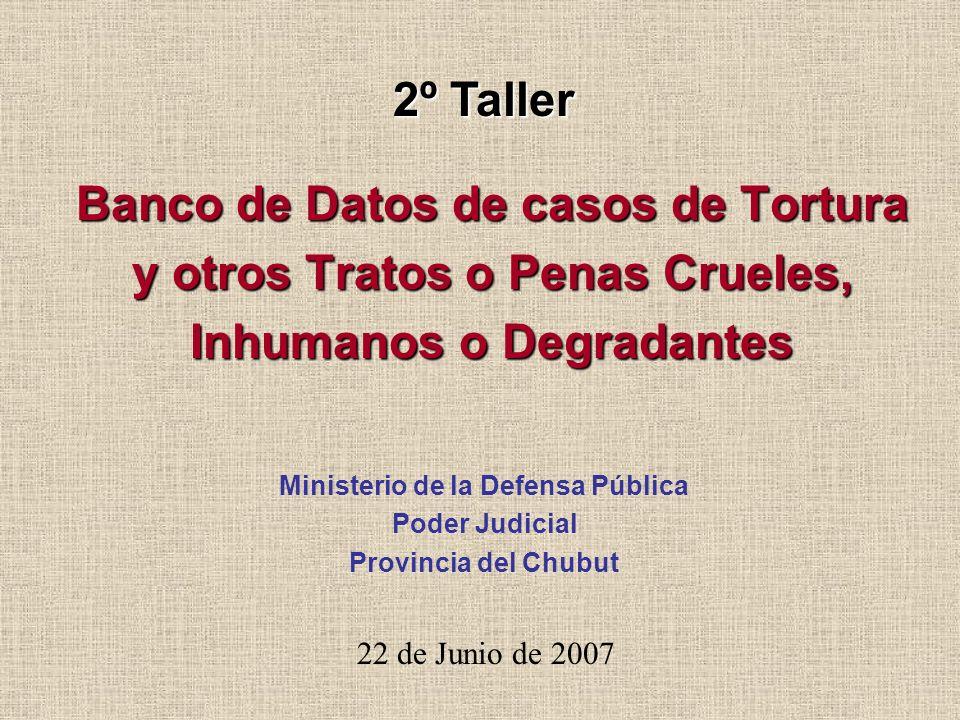 Banco de Datos de casos de Tortura y otros Tratos o Penas Crueles, Inhumanos o Degradantes 22 de Junio de 2007 Ministerio de la Defensa Pública Poder Judicial Provincia del Chubut 2º Taller
