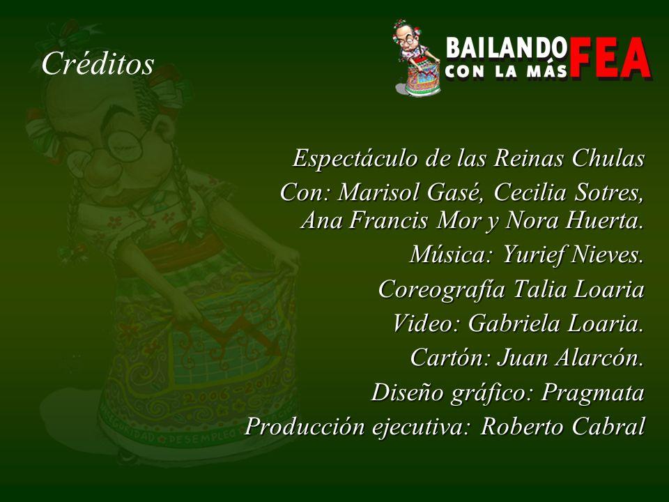Créditos Espectáculo de las Reinas Chulas Con: Marisol Gasé, Cecilia Sotres, Ana Francis Mor y Nora Huerta.