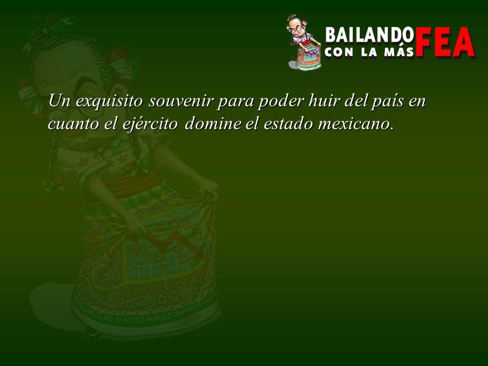 Un exquisito souvenir para poder huir del país en cuanto el ejército domine el estado mexicano.