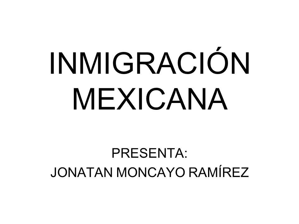 INMIGRACIÓN MEXICANA PRESENTA: JONATAN MONCAYO RAMÍREZ