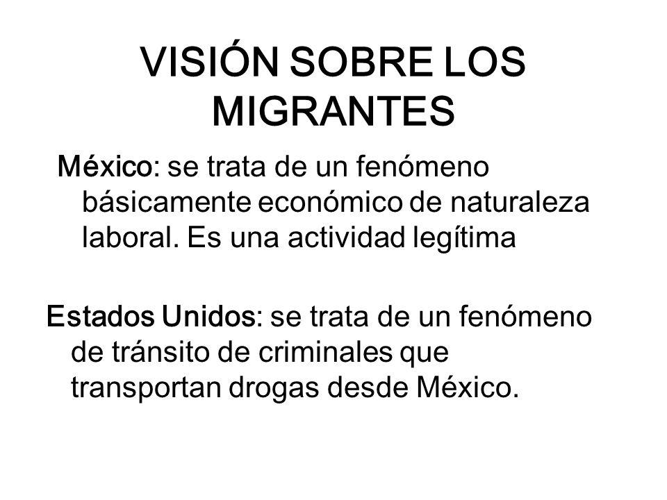 VISIÓN SOBRE LOS MIGRANTES México: se trata de un fenómeno básicamente económico de naturaleza laboral. Es una actividad legítima Estados Unidos: se t