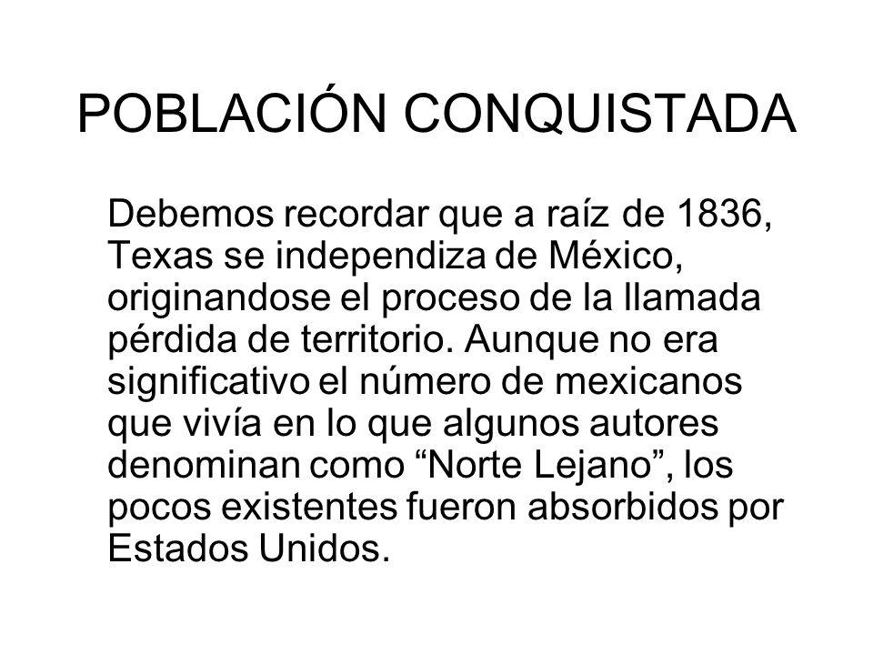 POBLACIÓN CONQUISTADA Debemos recordar que a raíz de 1836, Texas se independiza de México, originandose el proceso de la llamada pérdida de territorio