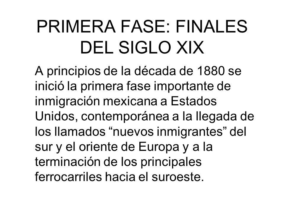 PRIMERA FASE: FINALES DEL SIGLO XIX A principios de la década de 1880 se inició la primera fase importante de inmigración mexicana a Estados Unidos, c
