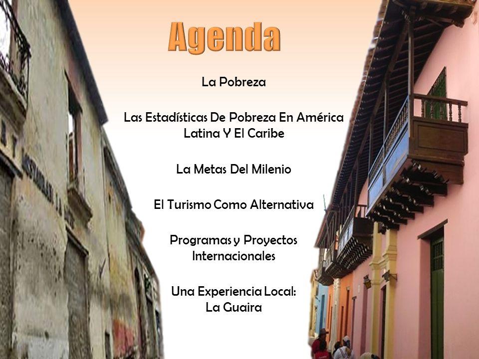 La Pobreza Las Estadísticas De Pobreza En América Latina Y El Caribe La Metas Del Milenio El Turismo Como Alternativa Programas y Proyectos Internacionales Una Experiencia Local: La Guaira