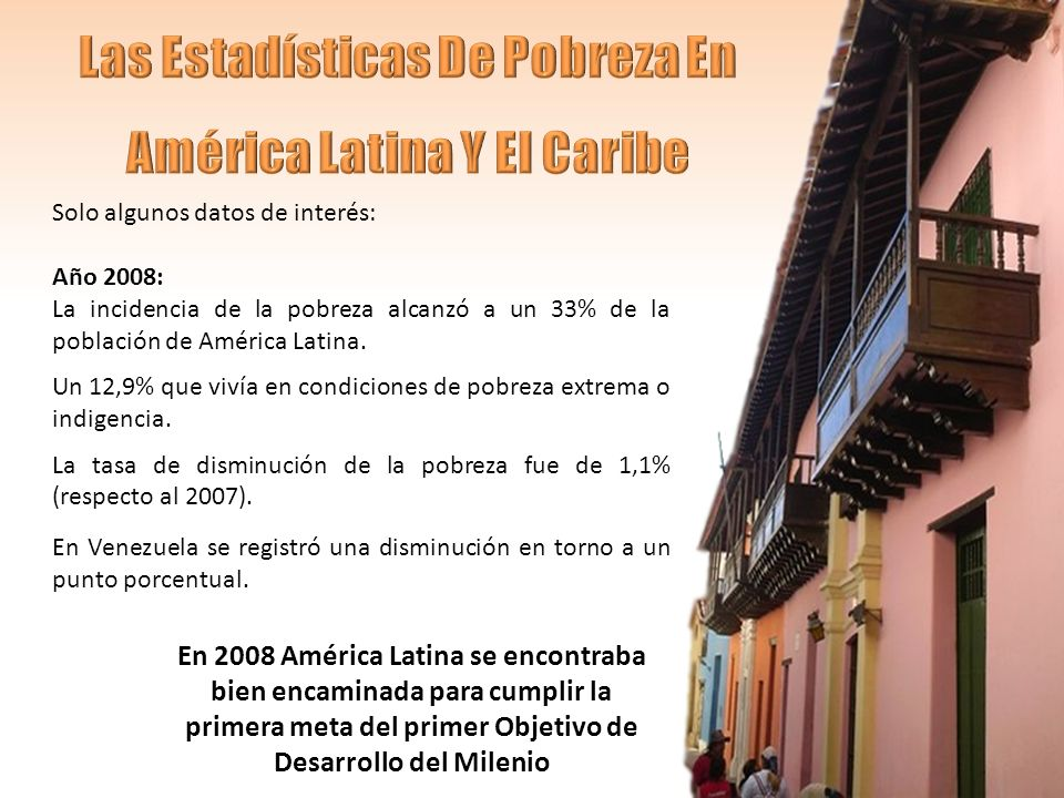 Solo algunos datos de interés: Año 2008: La incidencia de la pobreza alcanzó a un 33% de la población de América Latina.